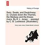 Illustrated c# Böcker Swin, Swale, and Swatchway: or, Cruises down the Thames, the Medway and the Essex rivers. By H. L. Jones ... assisted by C. B. Lockwood. [Illustrated.]